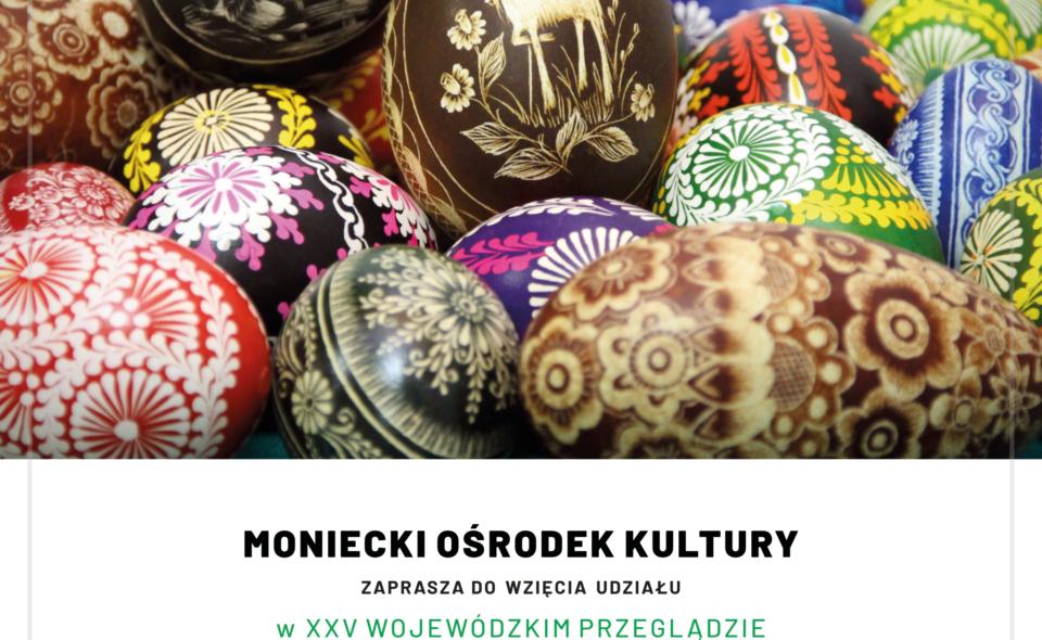 """XXV Wojewódzki Przegląd pn.:  """"Zdobnictwa Obrzędowego Cyklu Wiosennego i Świąt Wielkanocnych""""- Mońki, do 18. marca 2021r."""