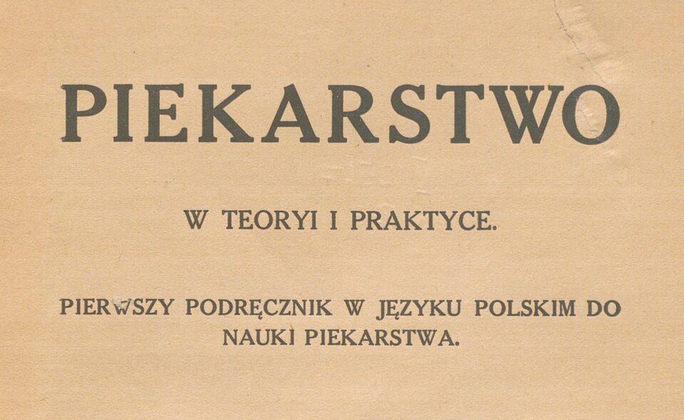 """""""Piekarstwo w teoryi i praktyce: pierwszy podręcznik w języku polskim do nauki piekarstwa"""", 1911"""