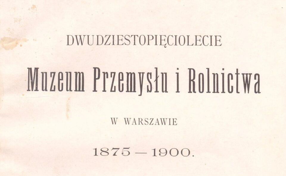 """Dwudziestopięciolecie Muzeum Przemysłu i Rolnictwa w Warszawie"""" (1875-1900) Warszawa, 1901"""