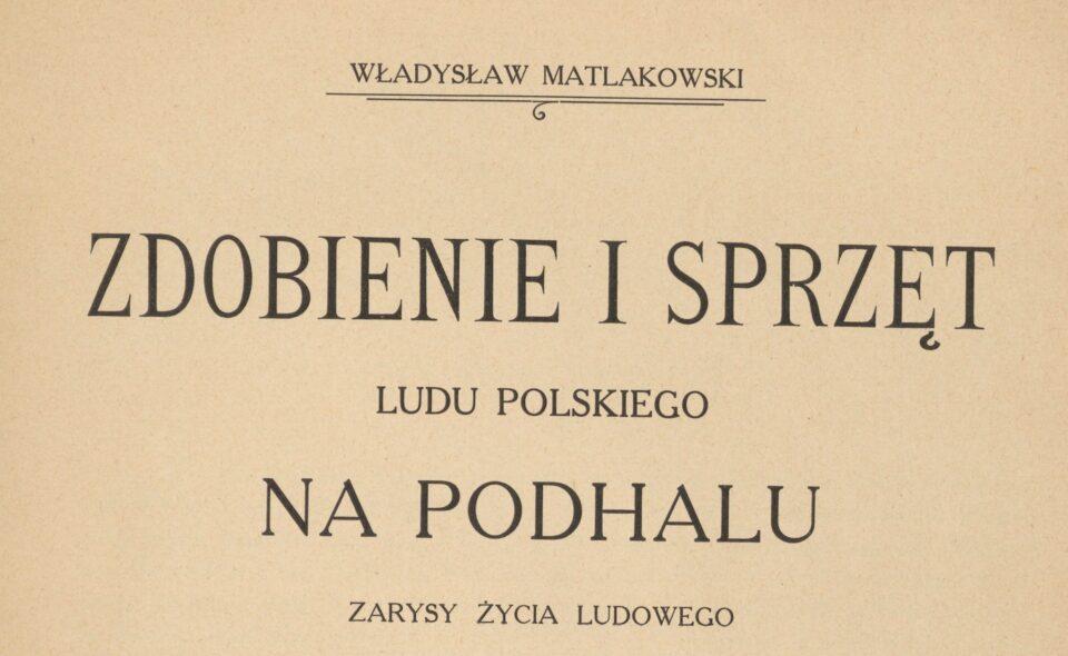 Zdobienie i sprzęt ludu polskiego na Podhalu : zarysy życia ludowego. Warszawa, 1915